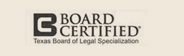 Board Certified, Texas Board of Legal Specialization